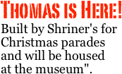 "Thomas is Here! Built by Shriner's for Christmas parades and will be housed   at the museum""."